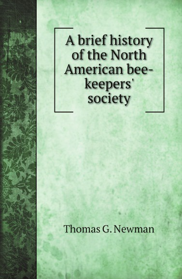Thomas G. Newman A brief history of the North American bee-keepers society kenneth appold g the reformation a brief history