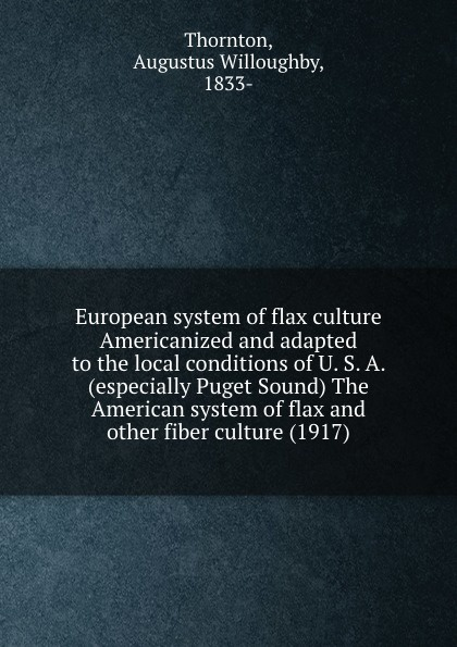 T.A. Willoughby European system of flax culture Americanized and adapted to the local conditions of U. S. A. (especially Puget Sound) The American system of flax and other fiber culture (1917) bdg