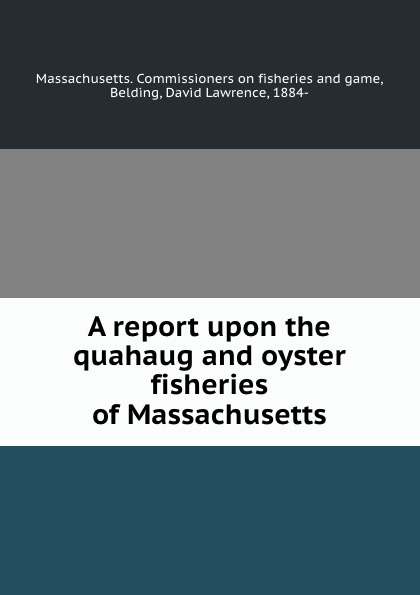 Commissioners on fisheries and game A report upon the quahaug and oyster fisheries of Massachusetts
