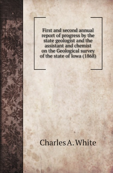 Charles A. White First and second annual report of progress by the state geologist and the assistant and chemist on the Geological survey of the state of Iowa (1868)