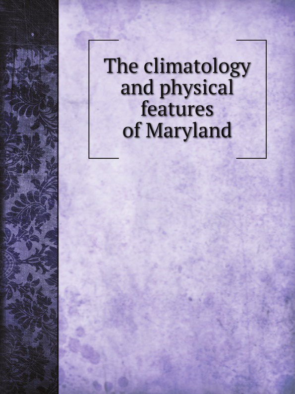 William B. Clark The climatology and physical features of Maryland maryland mapping agency second report of maryland mapping agency