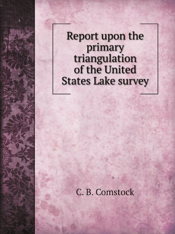 C. B. Comstock Report upon the primary triangulation of the United States Lake survey