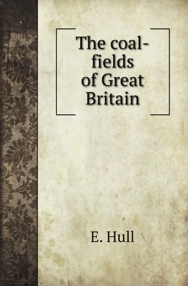 E. Hull The coal-fields of Great Britain fields of vision