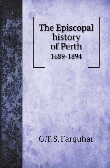 G.T.S. Farquhar The Episcopal history of Perth. 1689-1894 jeff dunham perth