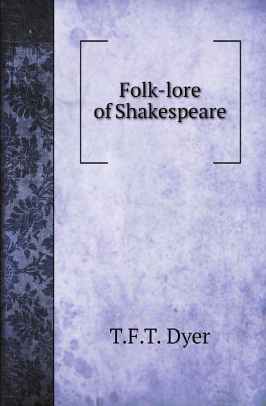 T.F.T. Dyer Folk-lore of Shakespeare dyer t f thiselton thomas firm 1848 folk lore of shakespeare