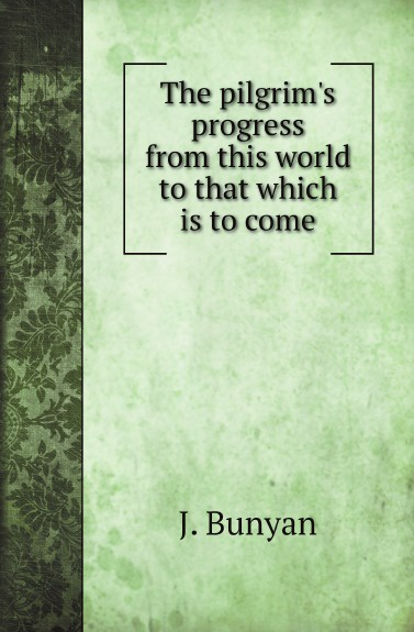 J. Bunyan The pilgrims progress from this world to that which is to come the pilgrim s progress from this world to that which is to come