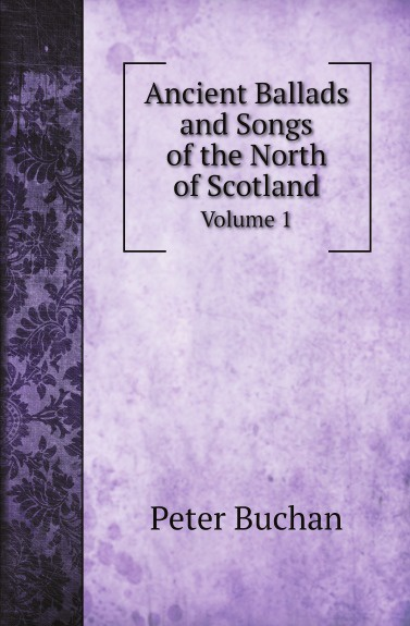 Peter Buchan Ancient Ballads and Songs of the North of Scotland. Volume 1 gilbert samuel macquoid jacobite songs and ballads with notes genealogical table of the stuarts