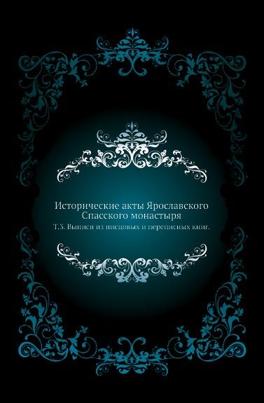 Неизвестный автор Исторические акты Ярославского Спасского монастыря. Т. 3. Выписи из писцовых и переписных книг.