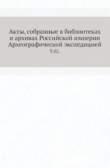 Неизвестный автор Акты, собранные в библиотеках и архивах Российской империи Археографической экспедицией. Т. 02.