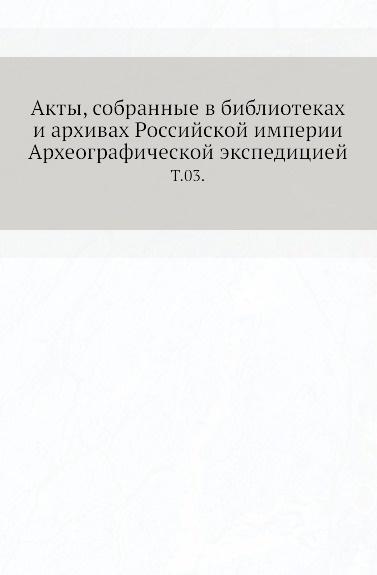 Неизвестный автор Акты, собранные в библиотеках и архивах Российской империи Археографической экспедицией. Т. 03.