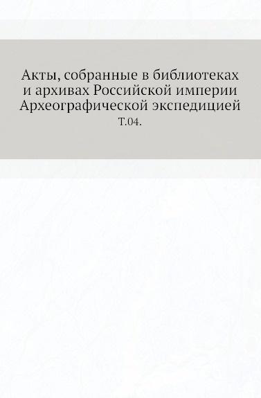 Неизвестный автор Акты, собранные в библиотеках и архивах Российской империи Археографической экспедицией. Т. 04.