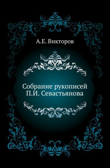 А. Е. Викторов Собрание рукописей П. И. Севастьянова.