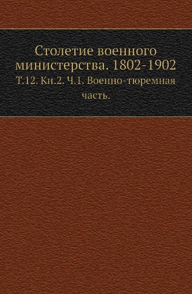 Фалеев Н.И. Столетие военного министерства. 1802-1902. Т. 12. Кн. 2. Ч. 1. Военно-тюремная часть.