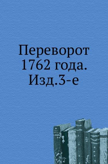 Неизвестный автор Переворот 1762 года. Изд. 3-е