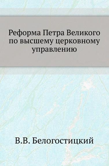 В.В. Белогостицкий Реформа Петра Великого по высшему церковному управлению.