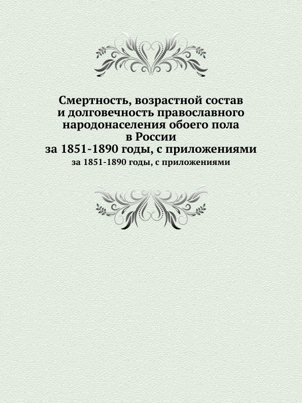 Неизвестный автор Смертность, возрастной состав и долговечность православного народонаселения обоего пола в России. за 1851-1890 годы, с приложениями