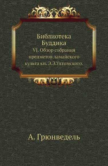 Библиотека Буддика. VI. Обзор собрания предметов ламайского культа кн. Э. Э. Ухтомского.