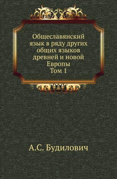 А.С. Будилович Общеславянский язык в ряду других общих языков древней и новой Европы. Том 1