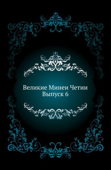 Неизвестный автор Великие Минеи Четии. Выпуск 6