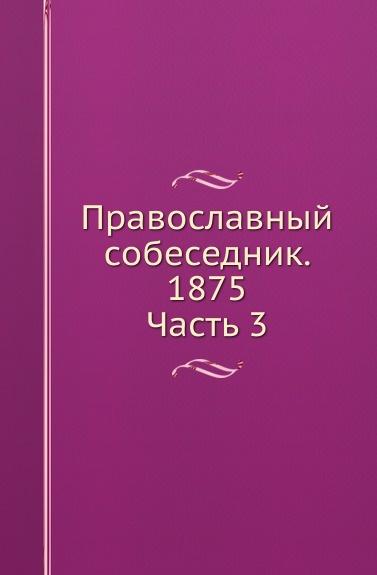 Неизвестный автор Православный собеседник. Часть 3