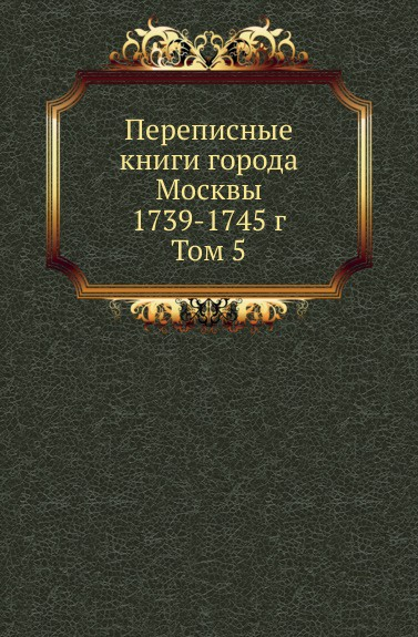 Неизвестный автор Переписные книги города Москвы 1739-1745 г. Том 5