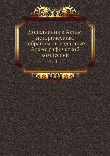Дополнения к Актам историческим, собранные и изданные Археографической комиссией. Т. 11. 2