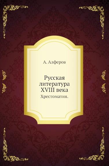 А. Алферов Русская литература XVIII века. Хрестоматия.