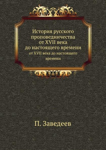 П. Заведеев История русского проповедничества. от XVII века до настоящего времени