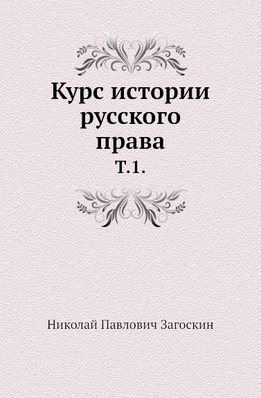 Н.П. Загоскин Курс истории русского права. Том 1