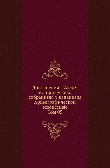 Дополнения к Актам историческим, собранным и изданным Археографической комиссией. Том 05