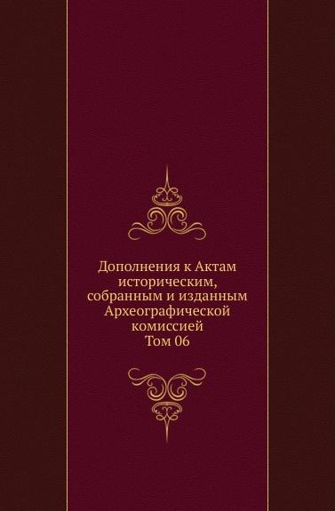 Дополнения к Актам историческим, собранным и изданным Археографической комиссией. Том 06