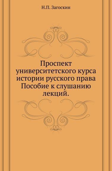 Н.П. Загоскин Проспект университетского курса истории русского права. Пособие к слушанию лекций
