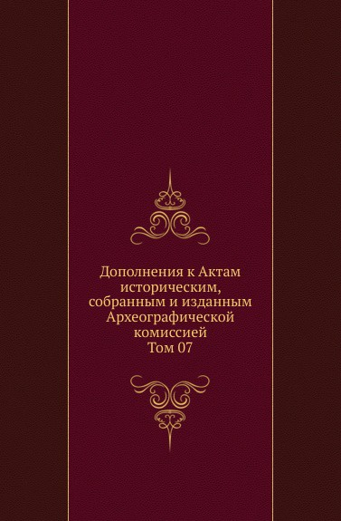Дополнения к Актам историческим, собранным и изданным Археографической комиссией. Том 07