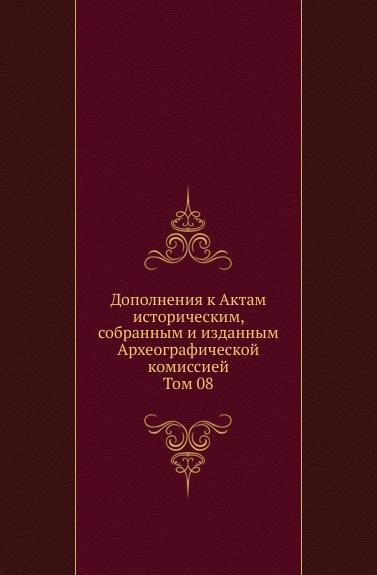 Дополнения к Актам историческим, собранным и изданным Археографической комиссией. Том 08