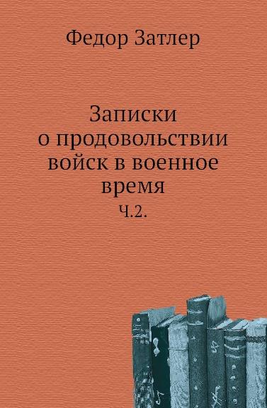 Ф. Затлер Записки о продовольствии войск в военное время. Часть 2