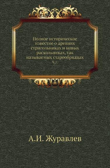 Полное историческое известие о древних стригольниках и новых раскольниках, так называемых старообрядцах. Часть 1