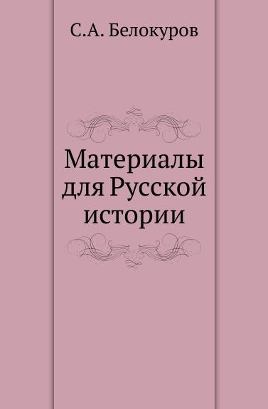 С. А. Белокуров Материалы для Русской истории с а белокуров материалы для русской истории