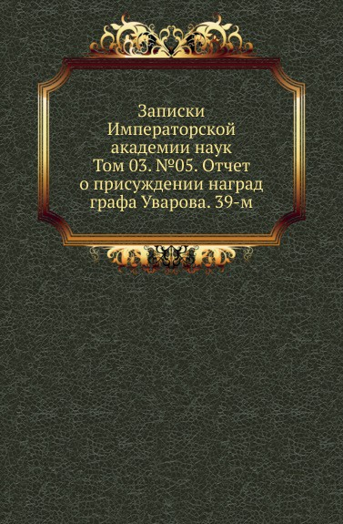 Записки Императорской академии наук. Том 03. .05. Отчет о присуждении наград графа Уварова. 39-м