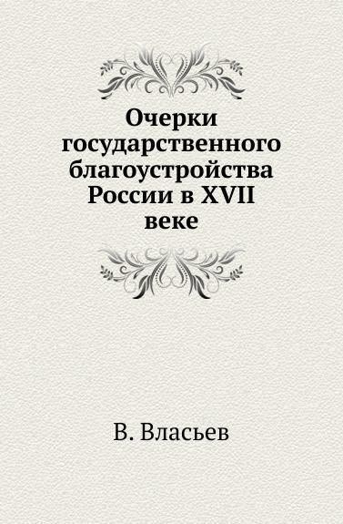 Очерки государственного благоустройства России в XVII веке