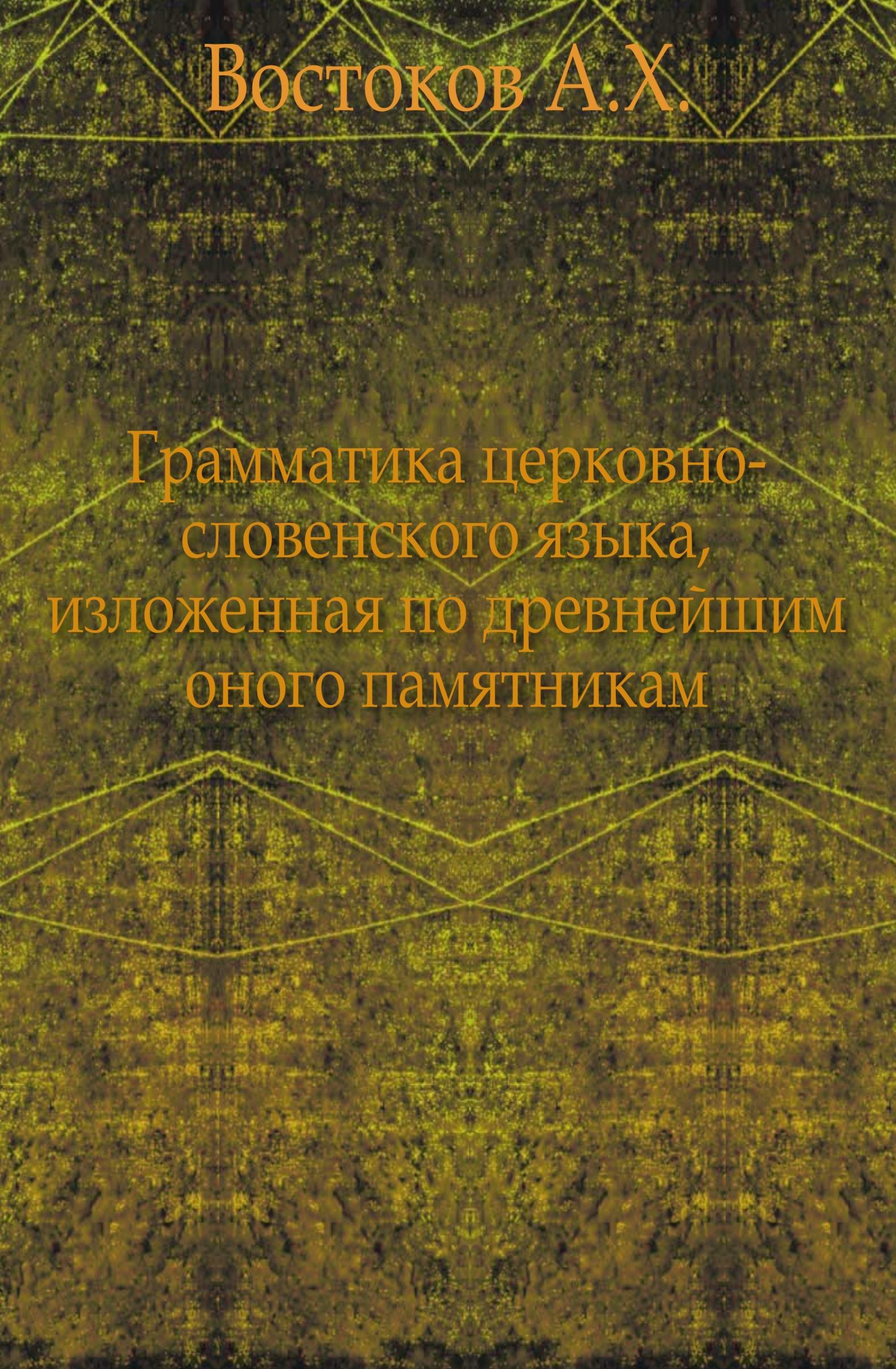 А.Х. Востоков Грамматика церковно-словенского языка, изложенная по древнейшим оного памятникам