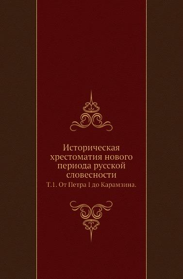 Историческая хрестоматия нового периода русской словесности. Том 1. От Петра I до Карамзина