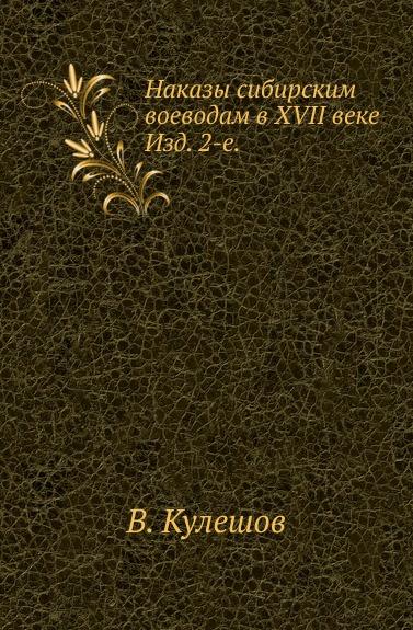 В. Кулешов Наказы сибирским воеводам в XVII веке. Изд. 2-е