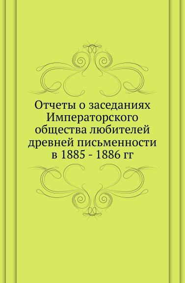 Неизвестный автор Отчеты о заседаниях Императорского общества любителей древней письменности в 1885 - 1886 гг.