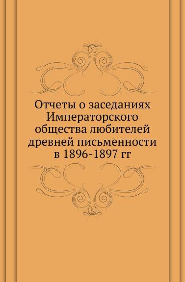 Неизвестный автор Отчеты о заседаниях Императорского общества любителей древней письменности в 1896-1897 гг.