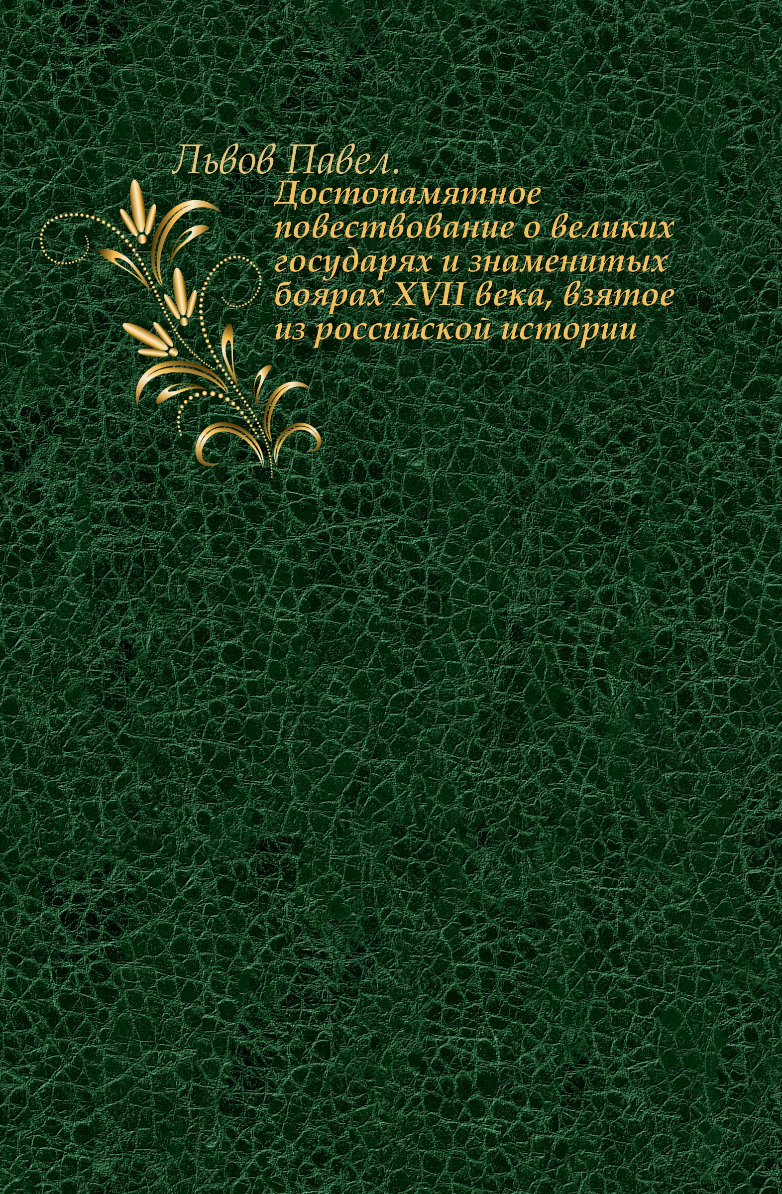 П. Львов Достопамятное повествование о великих государях и знаменитых боярах XVII века, взятое из российской истории