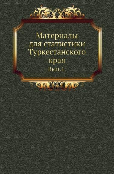 Материалы для статистики Туркестанского края. Выпуск 1