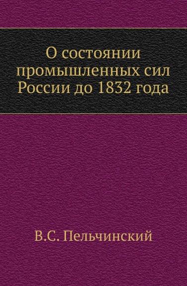 В.С. Пельчинский О состоянии промышленных сил России до 1832 года