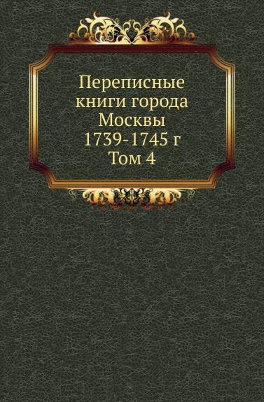 Неизвестный автор Переписные книги города Москвы 1739-1745 г. Том 4