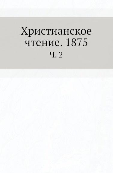 Неизвестный автор Христианское чтение. 1875. Часть 2 журнал христианское чтение 6 2015