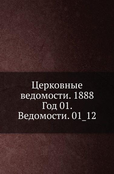 Неизвестный автор Церковные ведомости. 1888. Год 1. Ведомости. 1_12 неизвестный автор церковные ведомости год 17